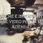Perchè è importante fare video per la mia azienda?
